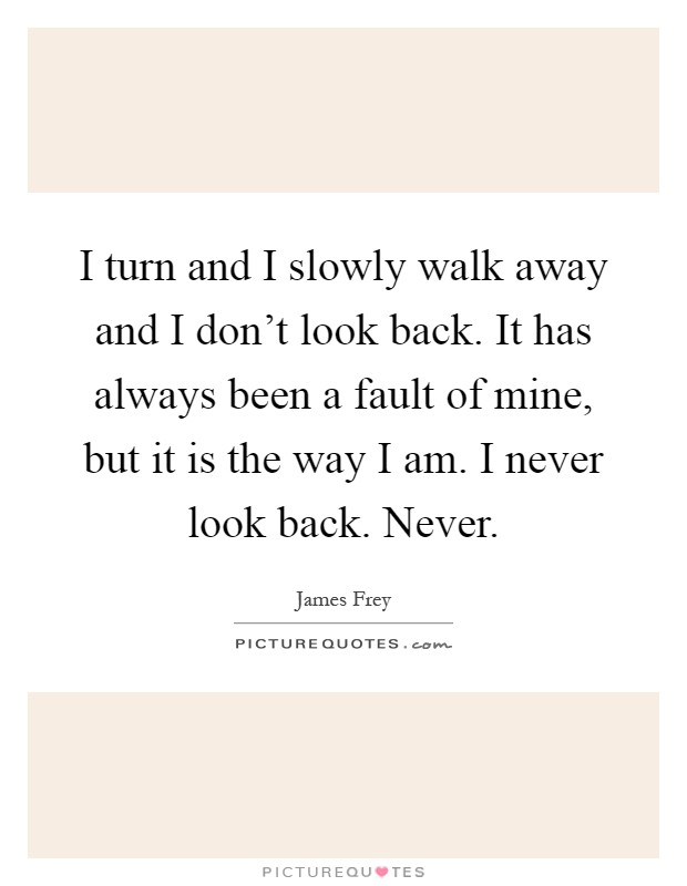 I turn and I slowly walk away and I don't look back. It has always been a fault of mine, but it is the way I am. I never look back. Never Picture Quote #1