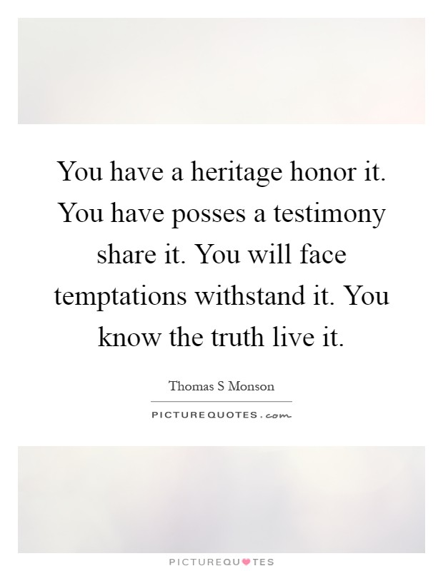 You have a heritage honor it. You have posses a testimony share it. You will face temptations withstand it. You know the truth live it Picture Quote #1