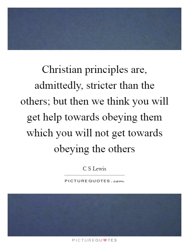 Christian principles are, admittedly, stricter than the others; but then we think you will get help towards obeying them which you will not get towards obeying the others Picture Quote #1