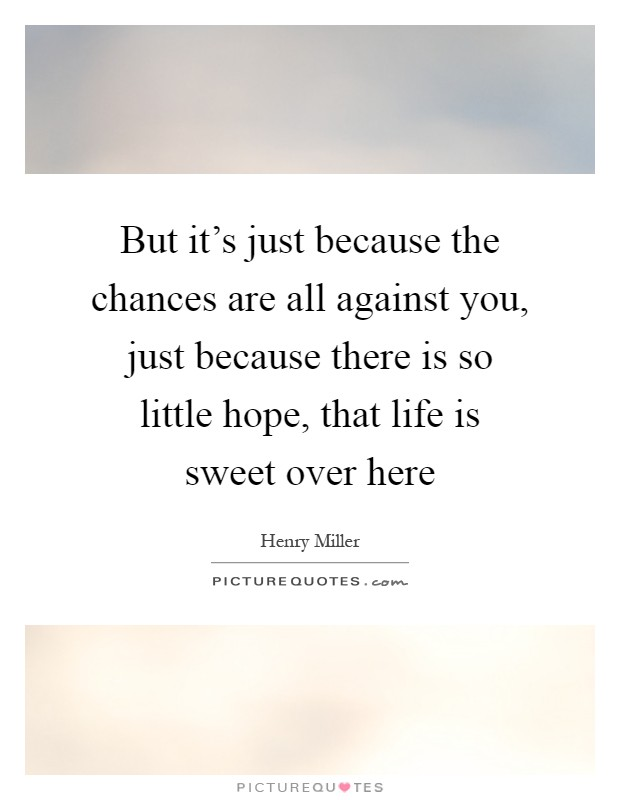 But it's just because the chances are all against you, just because there is so little hope, that life is sweet over here Picture Quote #1