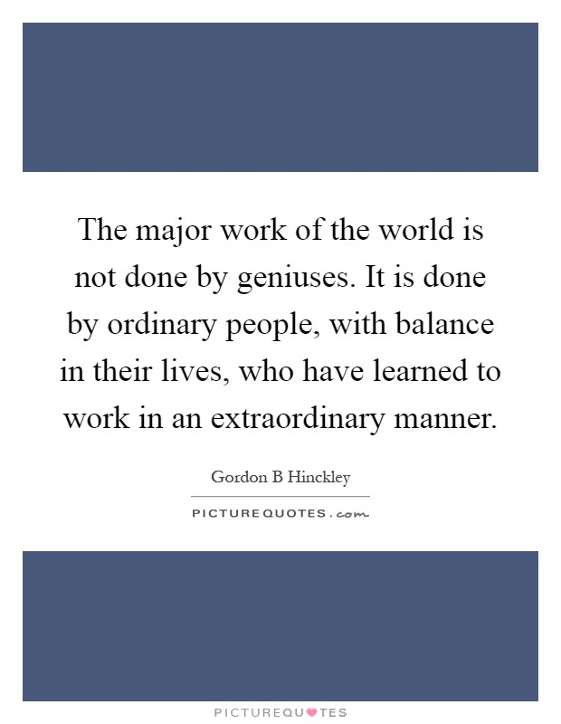 The major work of the world is not done by geniuses. It is done by ordinary people, with balance in their lives, who have learned to work in an extraordinary manner Picture Quote #1