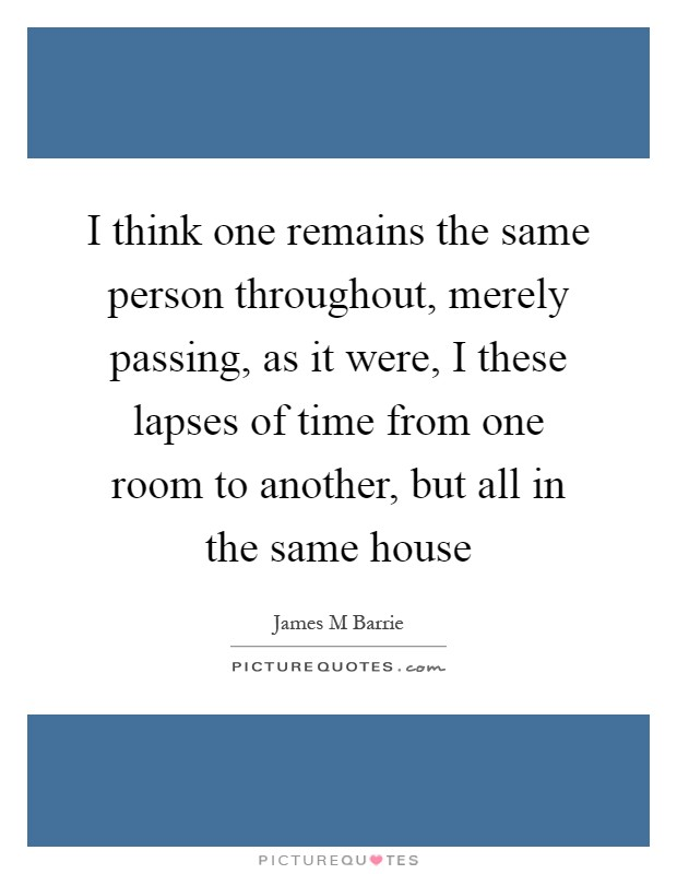 I think one remains the same person throughout, merely passing, as it were, I these lapses of time from one room to another, but all in the same house Picture Quote #1
