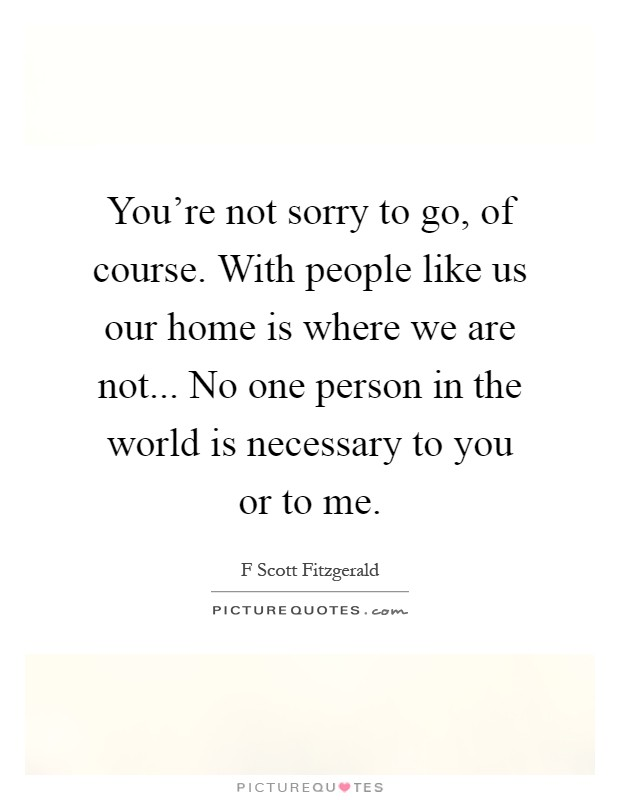 You're not sorry to go, of course. With people like us our home is where we are not... No one person in the world is necessary to you or to me Picture Quote #1