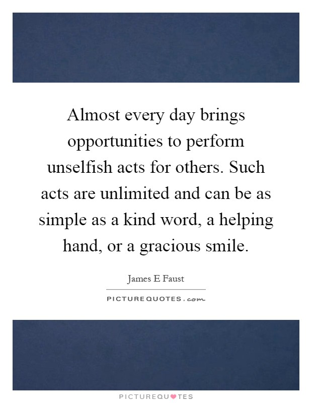 Almost every day brings opportunities to perform unselfish acts for others. Such acts are unlimited and can be as simple as a kind word, a helping hand, or a gracious smile Picture Quote #1