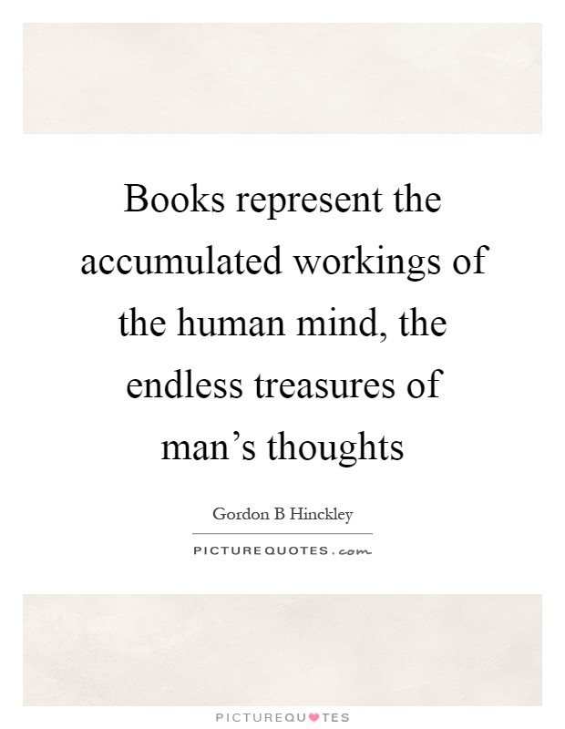 Books represent the accumulated workings of the human mind, the endless treasures of man's thoughts Picture Quote #1