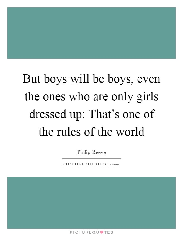 But boys will be boys, even the ones who are only girls dressed up: That's one of the rules of the world Picture Quote #1
