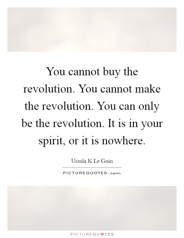 You cannot buy the revolution. You cannot make the revolution. You can only be the revolution. It is in your spirit, or it is nowhere Picture Quote #1