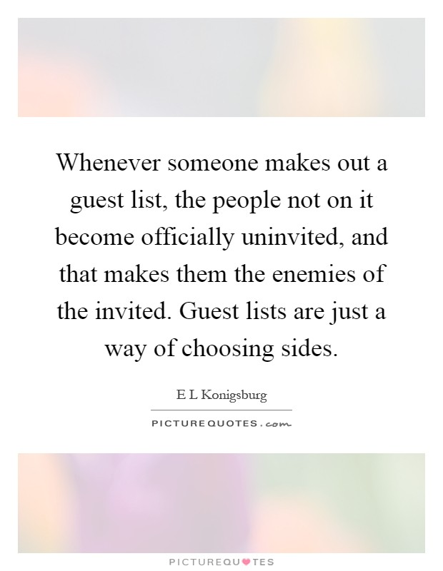 Whenever someone makes out a guest list, the people not on it become officially uninvited, and that makes them the enemies of the invited. Guest lists are just a way of choosing sides Picture Quote #1