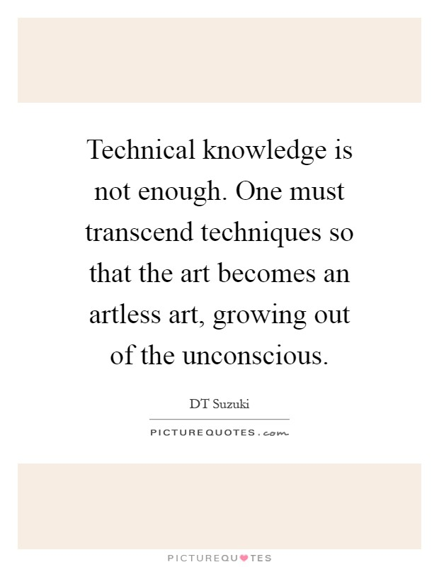 Technical knowledge is not enough. One must transcend techniques so that the art becomes an artless art, growing out of the unconscious Picture Quote #1