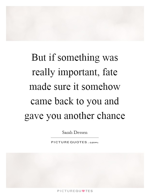 But if something was really important, fate made sure it somehow came back to you and gave you another chance Picture Quote #1