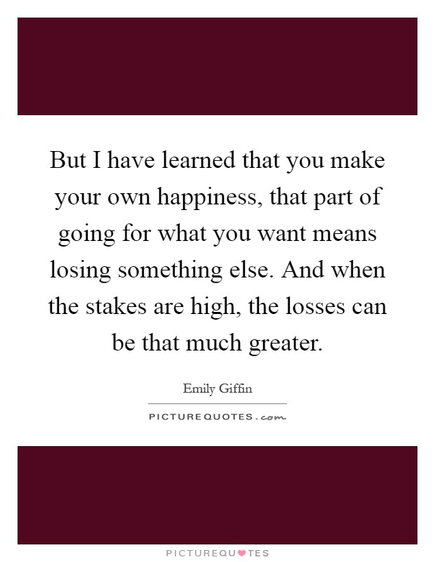 But I have learned that you make your own happiness, that ...