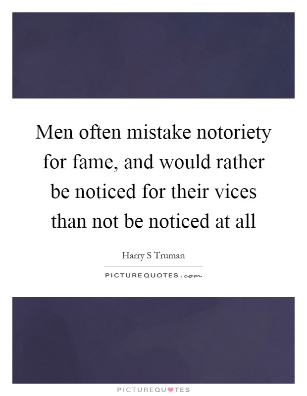 Men often mistake notoriety for fame, and would rather be noticed for their vices than not be noticed at all Picture Quote #1