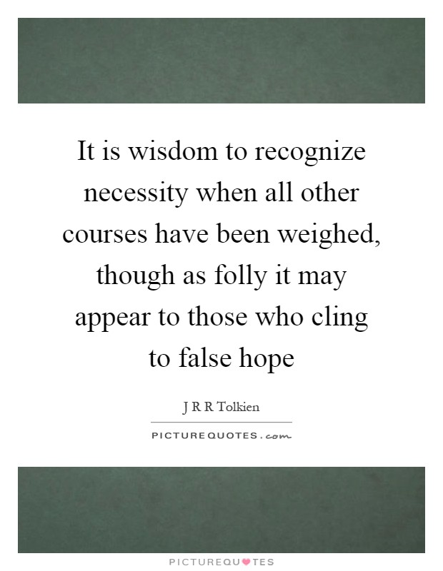 It is wisdom to recognize necessity when all other courses have been weighed, though as folly it may appear to those who cling to false hope Picture Quote #1