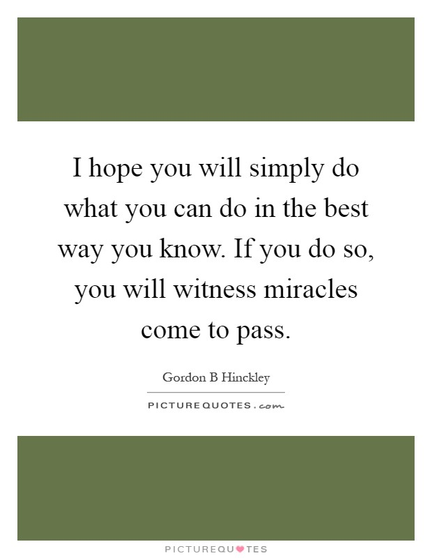 I hope you will simply do what you can do in the best way you know. If you do so, you will witness miracles come to pass Picture Quote #1