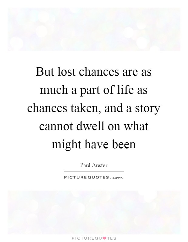 But lost chances are as much a part of life as chances taken, and a story cannot dwell on what might have been Picture Quote #1