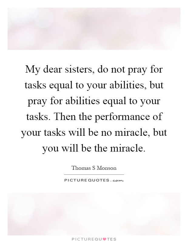 My dear sisters, do not pray for tasks equal to your abilities, but pray for abilities equal to your tasks. Then the performance of your tasks will be no miracle, but you will be the miracle Picture Quote #1