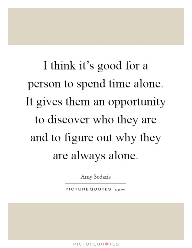 I think it's good for a person to spend time alone. It gives them an opportunity to discover who they are and to figure out why they are always alone Picture Quote #1