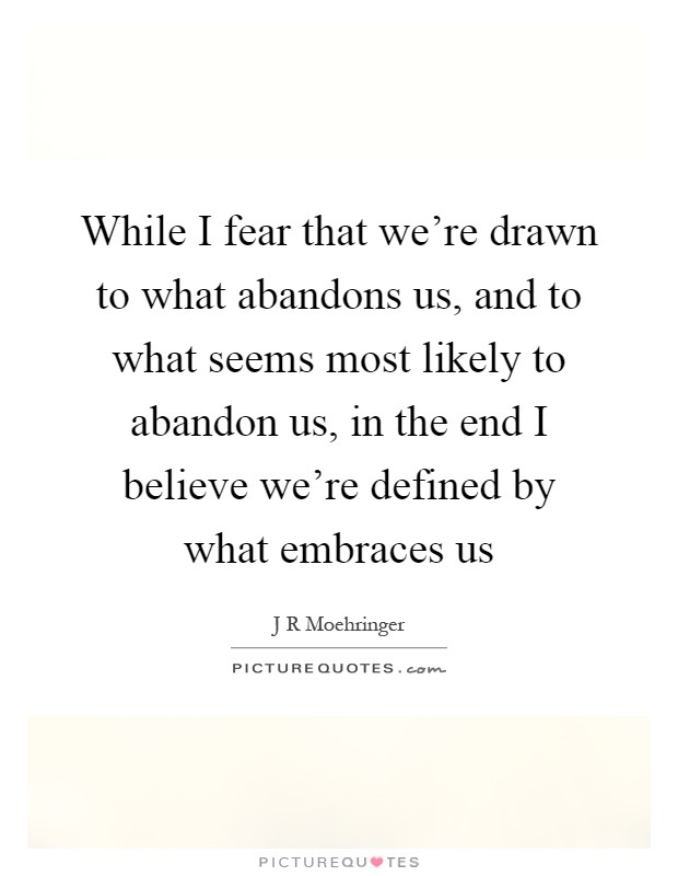 While I fear that we're drawn to what abandons us, and to what seems most likely to abandon us, in the end I believe we're defined by what embraces us Picture Quote #1