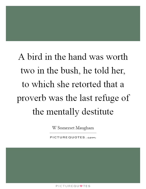 A bird in the hand was worth two in the bush, he told her, to which she retorted that a proverb was the last refuge of the mentally destitute Picture Quote #1