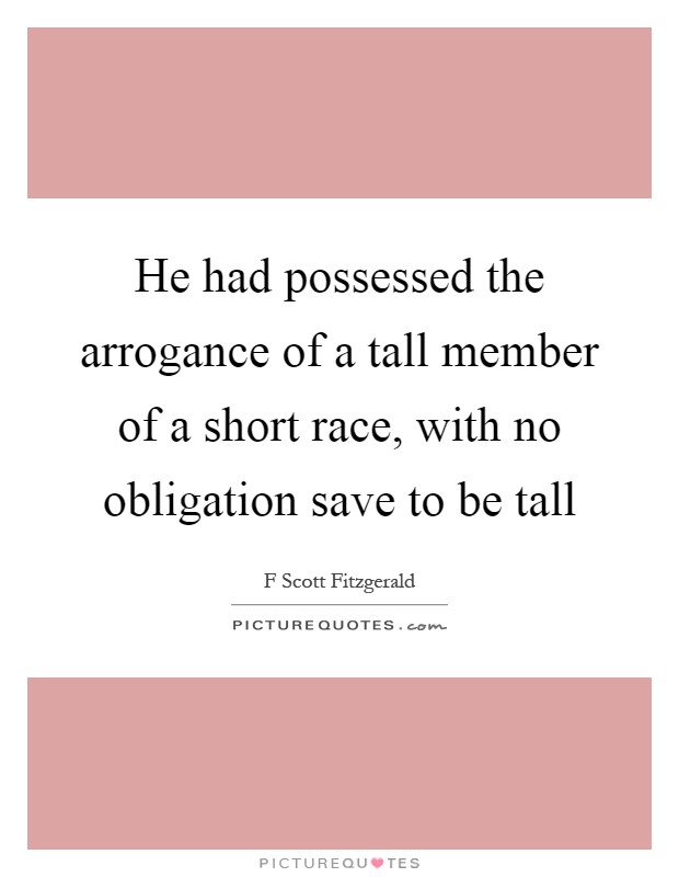 He had possessed the arrogance of a tall member of a short race, with no obligation save to be tall Picture Quote #1