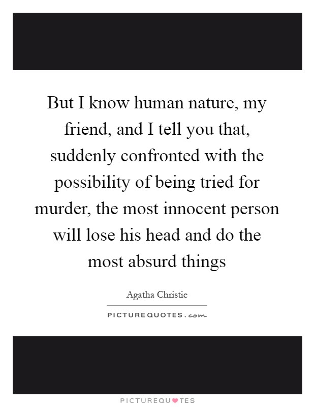 But I know human nature, my friend, and I tell you that, suddenly confronted with the possibility of being tried for murder, the most innocent person will lose his head and do the most absurd things Picture Quote #1