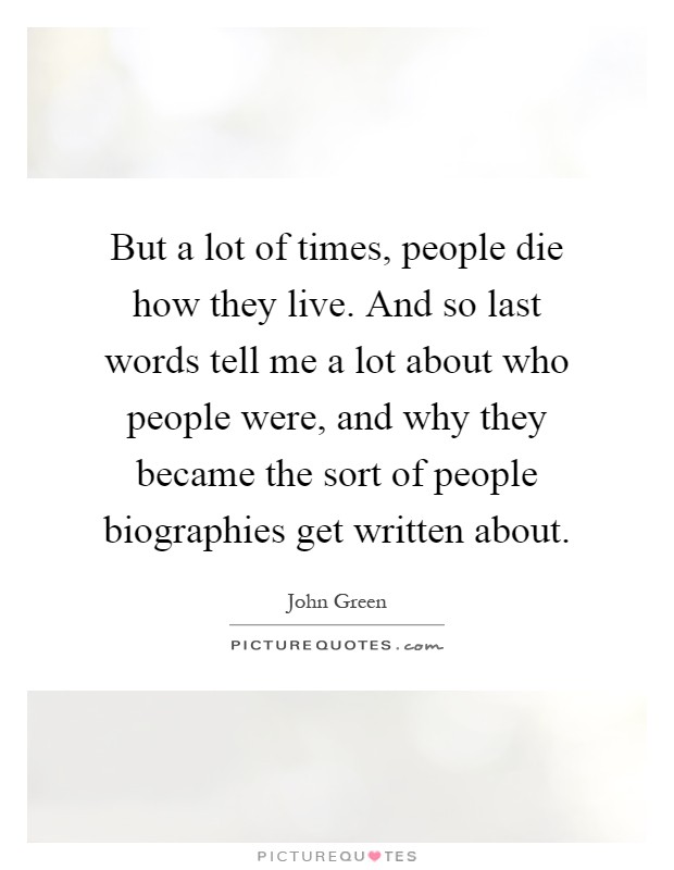 But a lot of times, people die how they live. And so last words tell me a lot about who people were, and why they became the sort of people biographies get written about Picture Quote #1