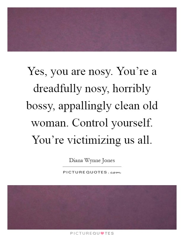 Yes, you are nosy. You're a dreadfully nosy, horribly bossy, appallingly clean old woman. Control yourself. You're victimizing us all Picture Quote #1