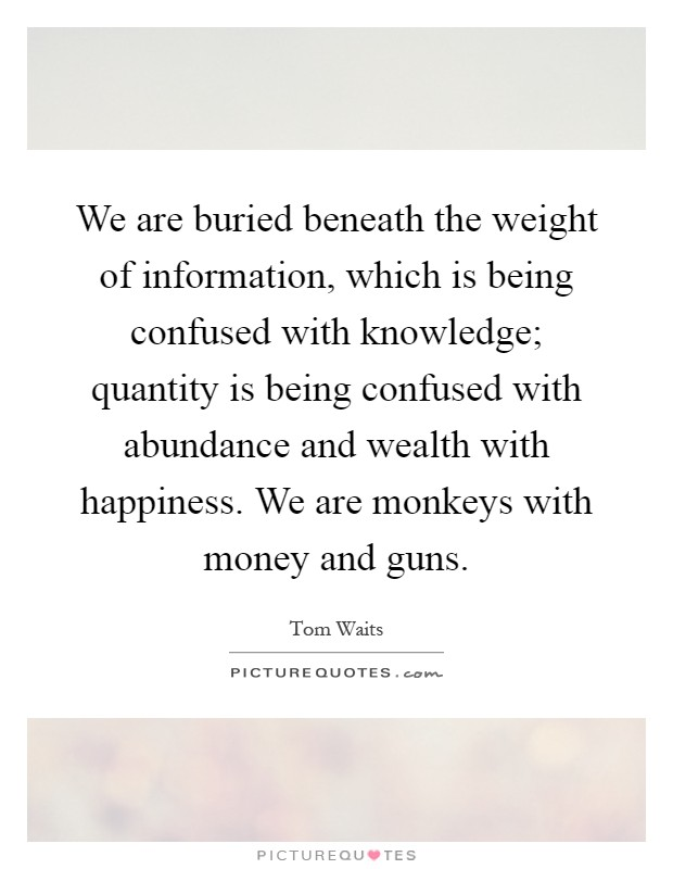 We are buried beneath the weight of information, which is being confused with knowledge; quantity is being confused with abundance and wealth with happiness. We are monkeys with money and guns Picture Quote #1