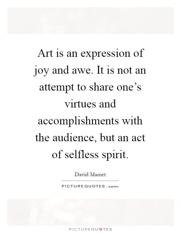 Art is an expression of joy and awe. It is not an attempt to share one's virtues and accomplishments with the audience, but an act of selfless spirit Picture Quote #1