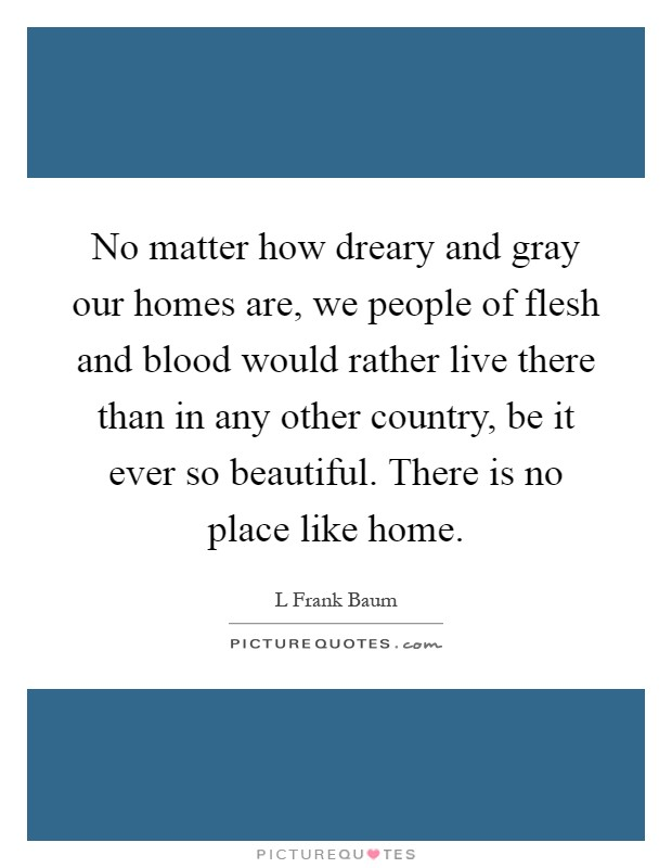 No matter how dreary and gray our homes are, we people of flesh and blood would rather live there than in any other country, be it ever so beautiful. There is no place like home Picture Quote #1
