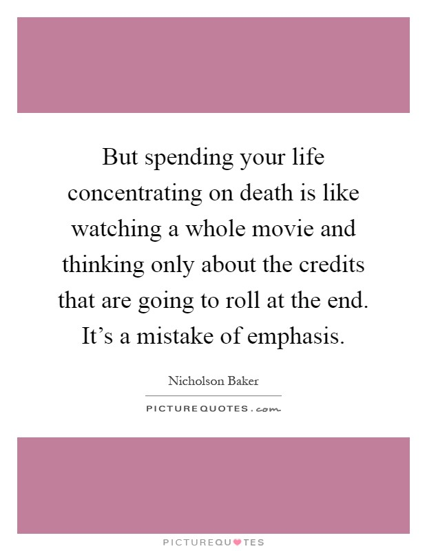 But spending your life concentrating on death is like watching a whole movie and thinking only about the credits that are going to roll at the end. It's a mistake of emphasis Picture Quote #1