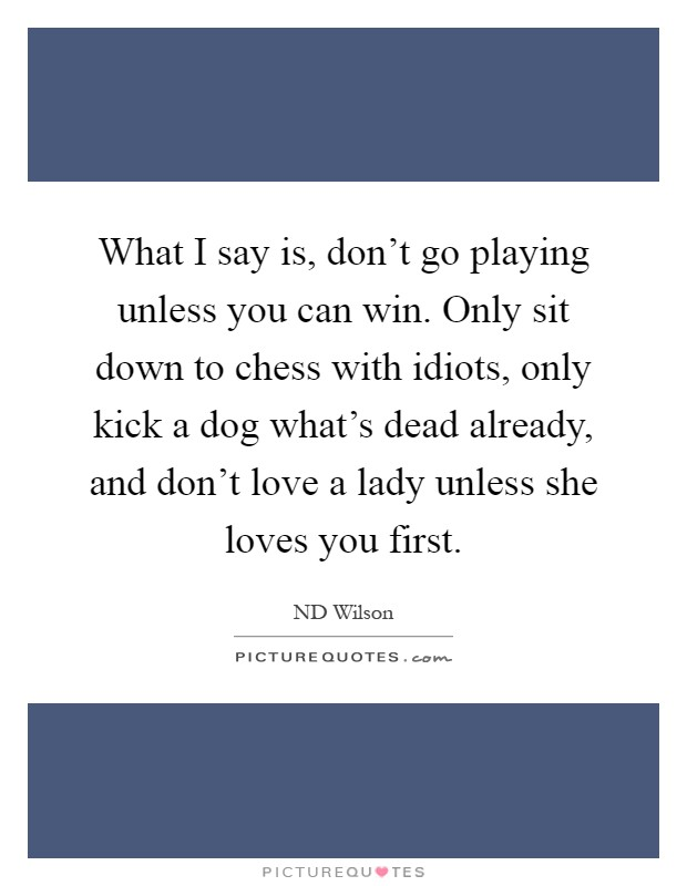 What I say is, don't go playing unless you can win. Only sit down to chess with idiots, only kick a dog what's dead already, and don't love a lady unless she loves you first Picture Quote #1