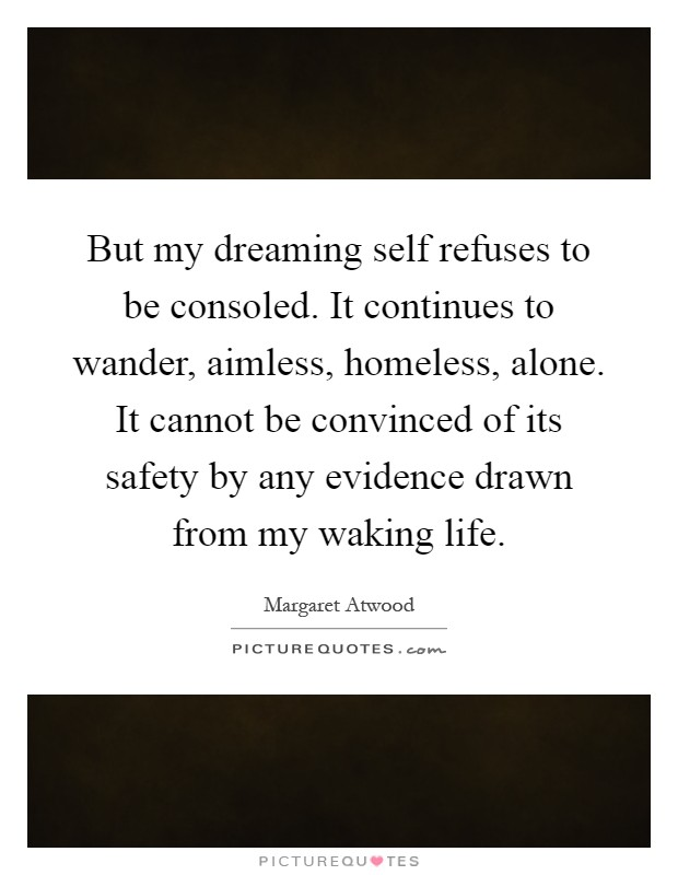 But my dreaming self refuses to be consoled. It continues to wander, aimless, homeless, alone. It cannot be convinced of its safety by any evidence drawn from my waking life Picture Quote #1