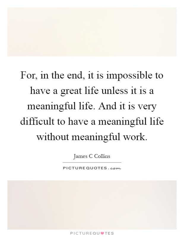 For, in the end, it is impossible to have a great life unless it is a meaningful life. And it is very difficult to have a meaningful life without meaningful work Picture Quote #1