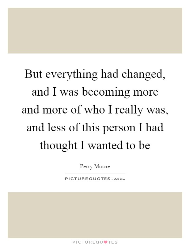 But everything had changed, and I was becoming more and more of who I really was, and less of this person I had thought I wanted to be Picture Quote #1