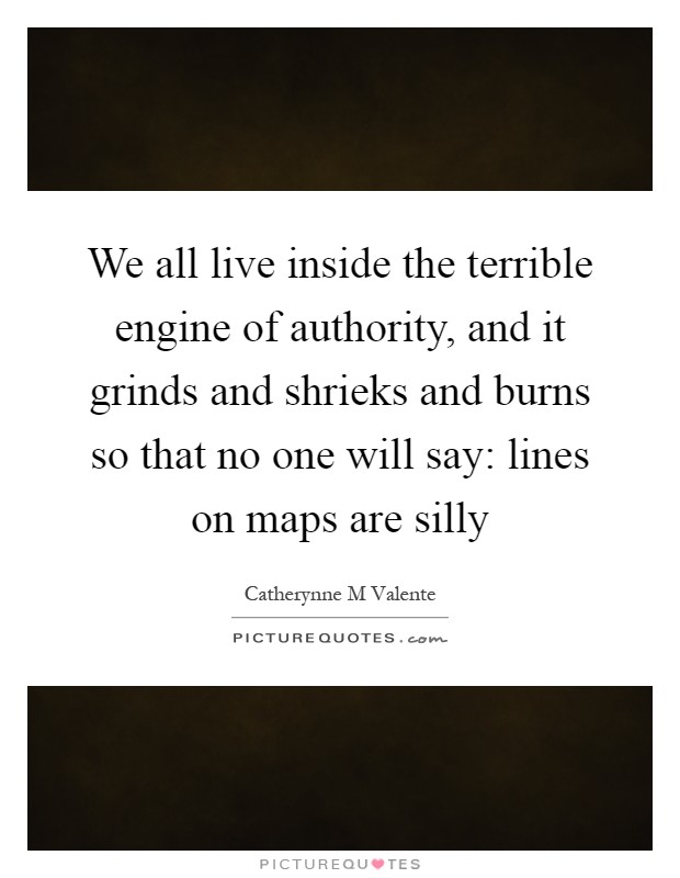 We all live inside the terrible engine of authority, and it grinds and shrieks and burns so that no one will say: lines on maps are silly Picture Quote #1