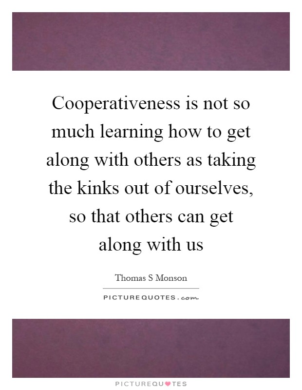 Cooperativeness is not so much learning how to get along with others as taking the kinks out of ourselves, so that others can get along with us Picture Quote #1