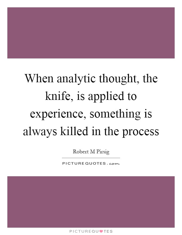 When analytic thought, the knife, is applied to experience, something is always killed in the process Picture Quote #1