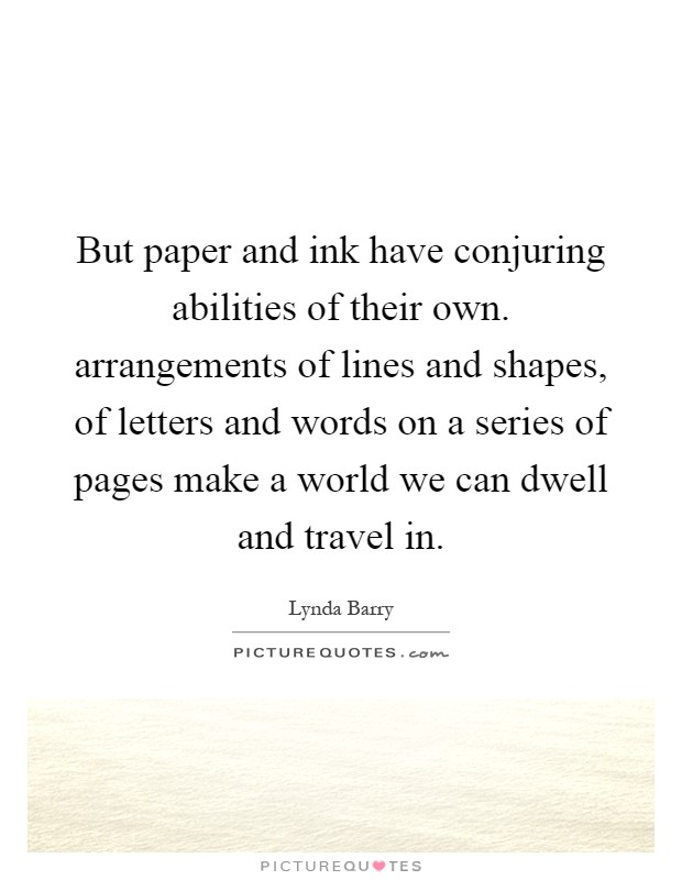 But paper and ink have conjuring abilities of their own. arrangements of lines and shapes, of letters and words on a series of pages make a world we can dwell and travel in Picture Quote #1