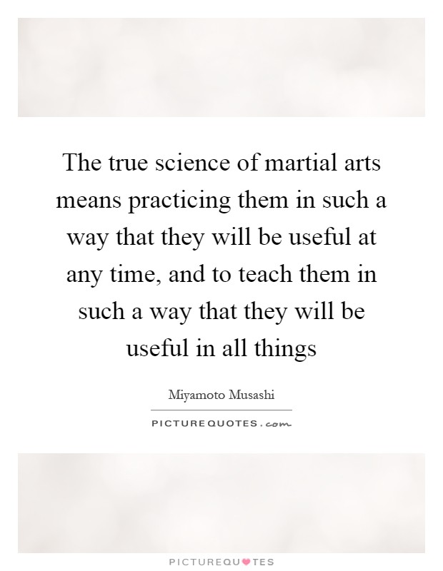 The true science of martial arts means practicing them in such a way that they will be useful at any time, and to teach them in such a way that they will be useful in all things Picture Quote #1