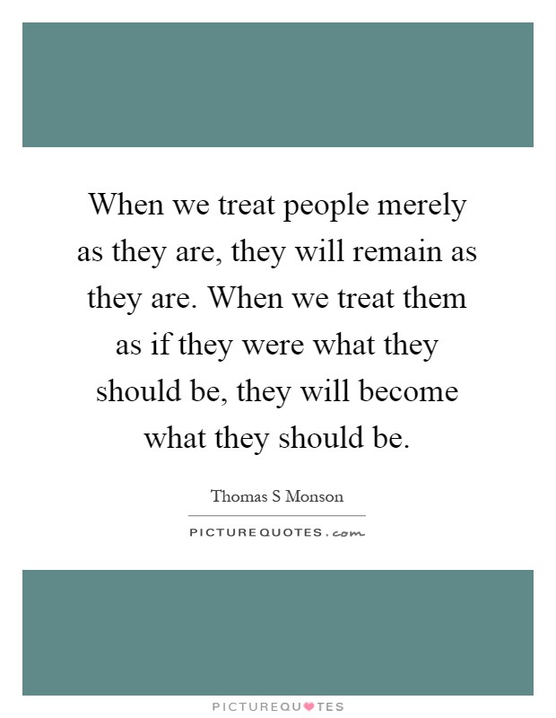 When we treat people merely as they are, they will remain as they are. When we treat them as if they were what they should be, they will become what they should be Picture Quote #1