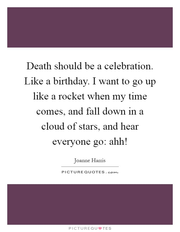 Death should be a celebration. Like a birthday. I want to go up like a rocket when my time comes, and fall down in a cloud of stars, and hear everyone go: ahh! Picture Quote #1