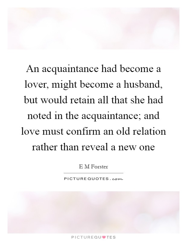An acquaintance had become a lover, might become a husband, but would retain all that she had noted in the acquaintance; and love must confirm an old relation rather than reveal a new one Picture Quote #1