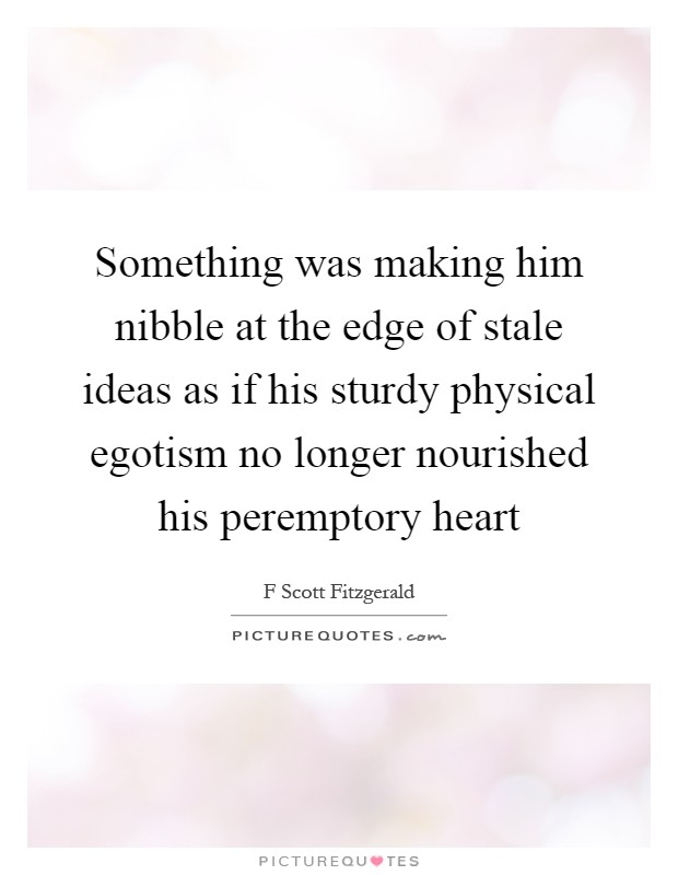 Something was making him nibble at the edge of stale ideas as if his sturdy physical egotism no longer nourished his peremptory heart Picture Quote #1