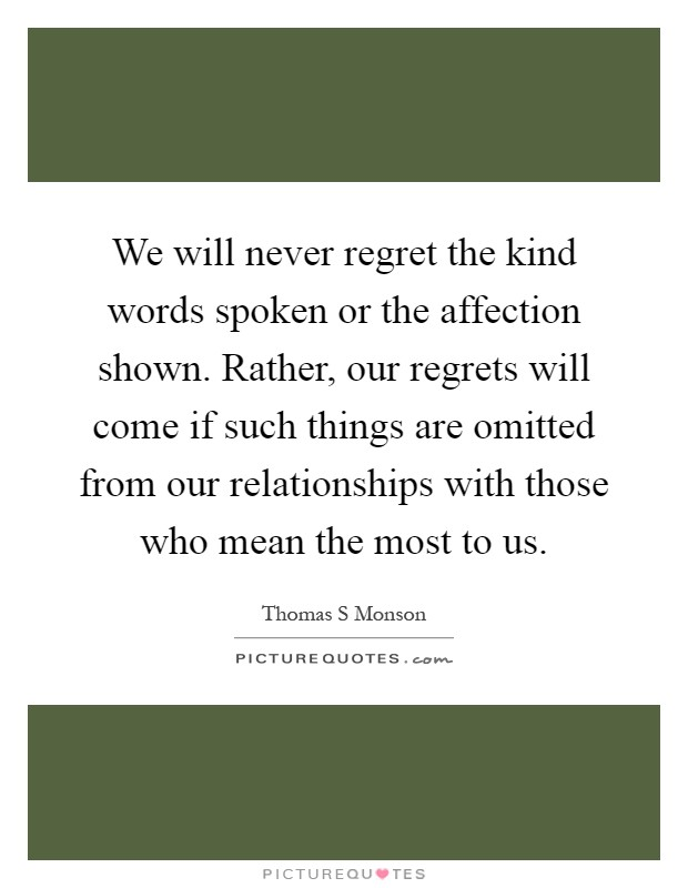 We will never regret the kind words spoken or the affection shown. Rather, our regrets will come if such things are omitted from our relationships with those who mean the most to us Picture Quote #1