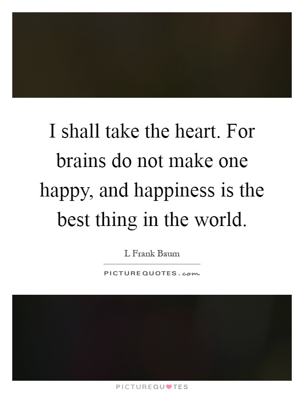 I shall take the heart. For brains do not make one happy, and happiness is the best thing in the world Picture Quote #1