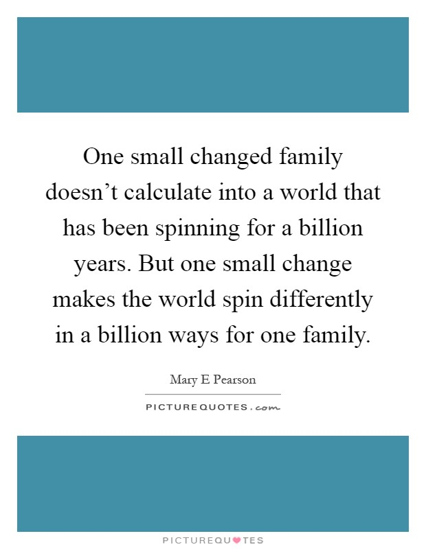 One small changed family doesn't calculate into a world that has been spinning for a billion years. But one small change makes the world spin differently in a billion ways for one family Picture Quote #1