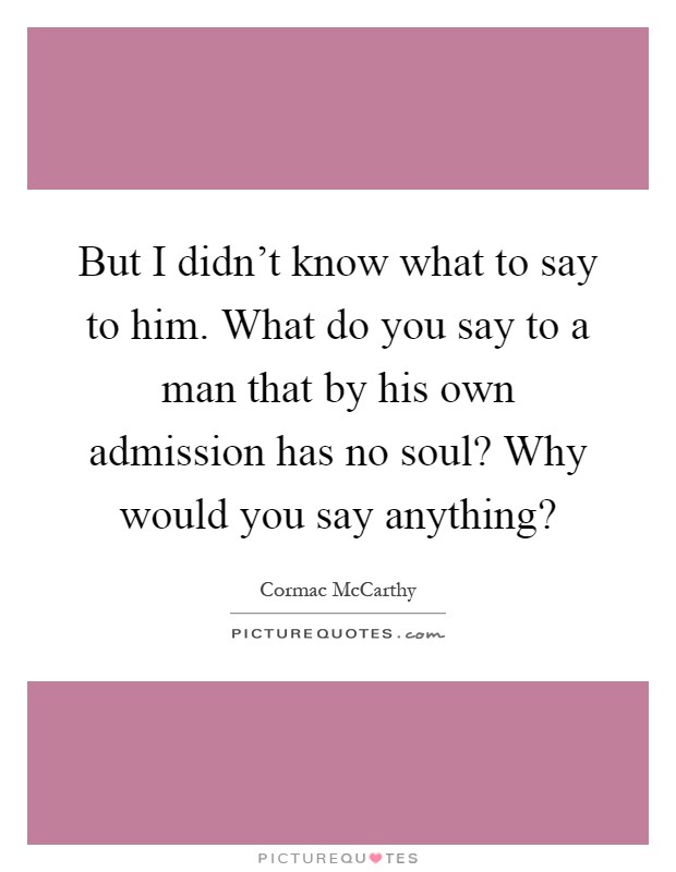 But I didn't know what to say to him. What do you say to a man that by his own admission has no soul? Why would you say anything? Picture Quote #1