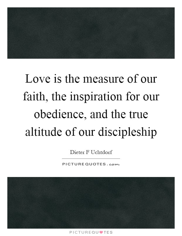 Love is the measure of our faith, the inspiration for our obedience, and the true altitude of our discipleship Picture Quote #1