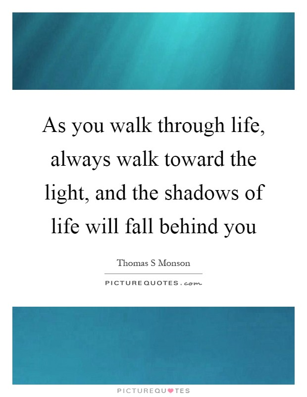 As you walk through life, always walk toward the light, and the shadows of life will fall behind you Picture Quote #1